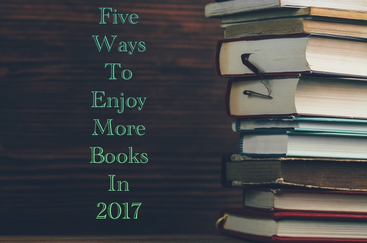 Five Ways to Enjoy More Books in 2017